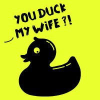 YOU DUCK MY WIFE ?!